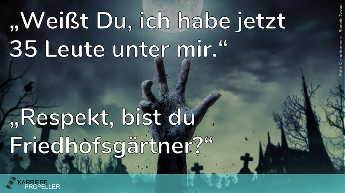 """Schlaumeier-Spruch: """"Du, ich habe jetzt 35 Leute unter mir."""" - """"Respekt, bist Du Friedhofsgärtner?"""""""