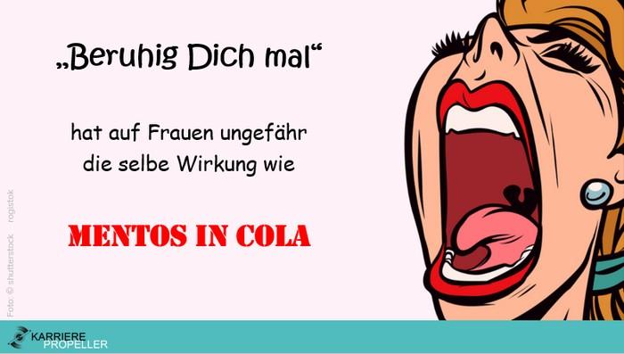 """Sprüche über Frauen:""""Beruhig Dich mal"""" hat auf Frauen ungefähr die selbe Wirkung wie Mentos in Cola"""